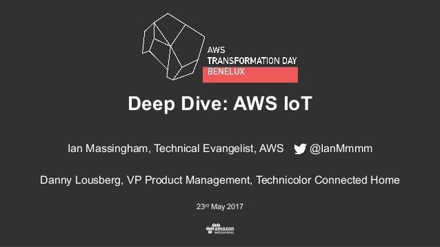 23rd May 2017 Deep Dive: AWS IoT Ian Massingham, Technical Evangelist, AWS @IanMmmm Danny Lousberg, VP Product Management,...