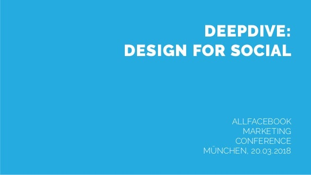 AFBMC Deepdive – Design for Social DEEPDIVE: DESIGN FOR SOCIAL ALLFACEBOOK MARKETING CONFERENCE MÜNCHEN, 20.03.2018