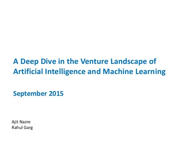 A Deep Dive in the Venture Landscape of Artificial Intelligence and Machine Learning September 2015 Ajit Nazre Rahul Garg