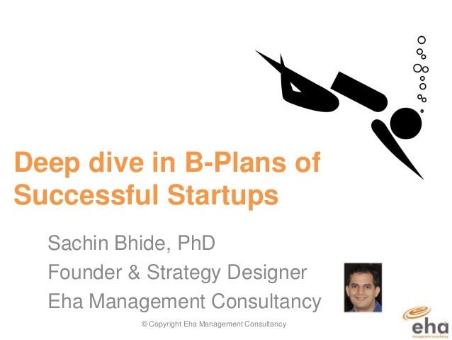 Deep dive in B-Plans of Successful Startups Sachin Bhide, PhD Founder & Strategy Designer Eha Management Consultancy © Cop...