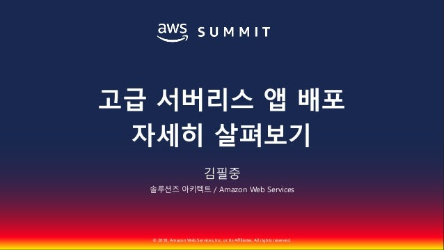 © 2018, Amazon Web Services, Inc. or Its Affiliates. All rights reserved. 김필중 솔루션즈 아키텍트 / Amazon Web Services 고급 서버리스 앱 배포...