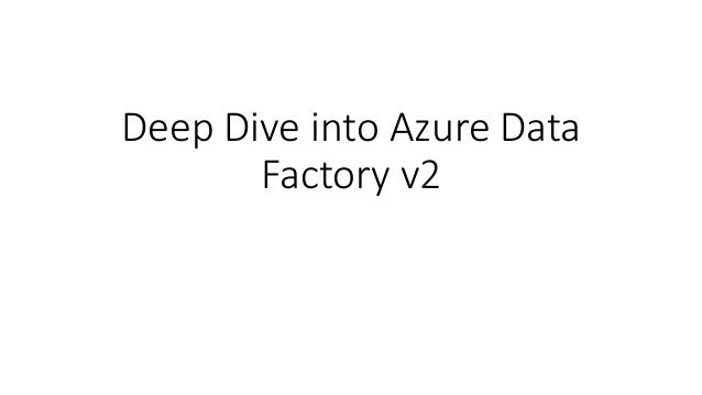 Deep Dive into Azure Data Factory v2