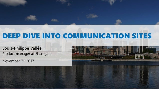 DEEP DIVE INTO COMMUNICATION SITES Louis-Philippe Vallée November 7th 2017 Product manager at Sharegate