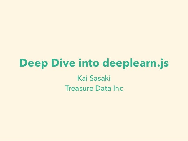 Deep Dive into deeplearn.js Kai Sasaki Treasure Data Inc