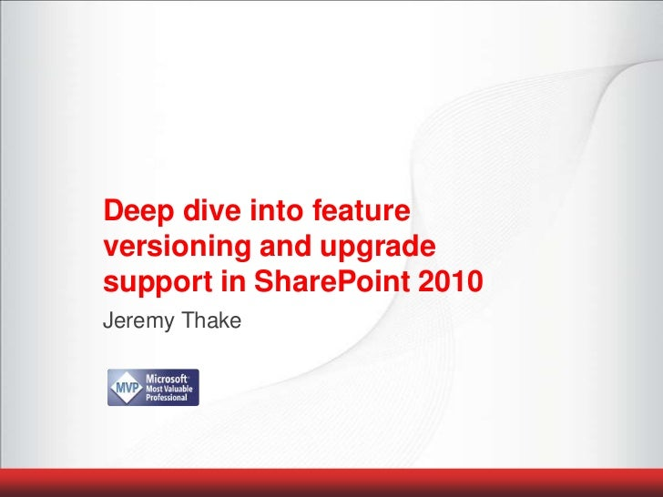 Deep dive into feature versioning and upgrade support in SharePoint 2010<br />Jeremy Thake<br />
