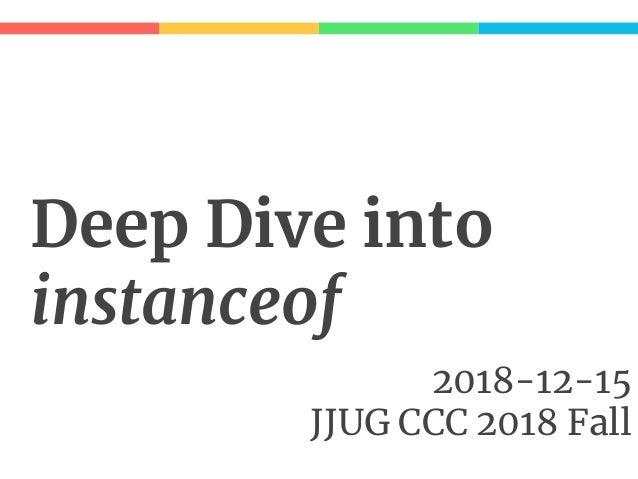 Deep Dive into instanceof 2018-12-15 JJUG CCC 2018 Fall