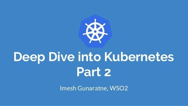 Deep Dive into Kubernetes Part 2 Imesh Gunaratne, WSO2