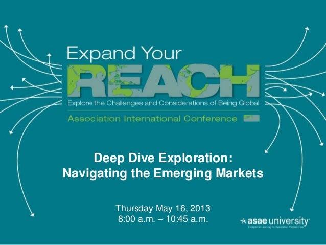 Deep Dive Exploration:Navigating the Emerging MarketsThursday May 16, 20138:00 a.m. – 10:45 a.m.