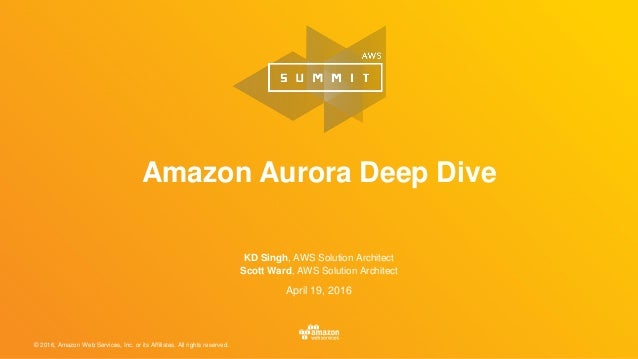 © 2016, Amazon Web Services, Inc. or its Affiliates. All rights reserved. April 19, 2016 Amazon Aurora Deep Dive KD Singh,...