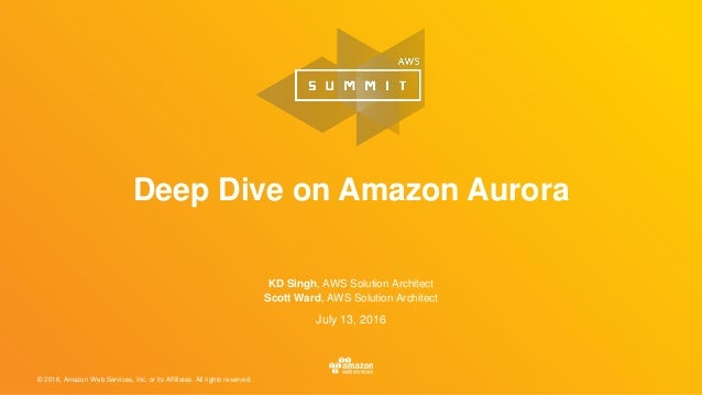 © 2016, Amazon Web Services, Inc. or its Affiliates. All rights reserved. July 13, 2016 Deep Dive on Amazon Aurora KD Sing...