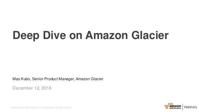Mas Kubo, Senior Product Manager, Amazon Glacier December 12, 2016 Deep Dive on Amazon Glacier © 2016, Amazon Web Services...