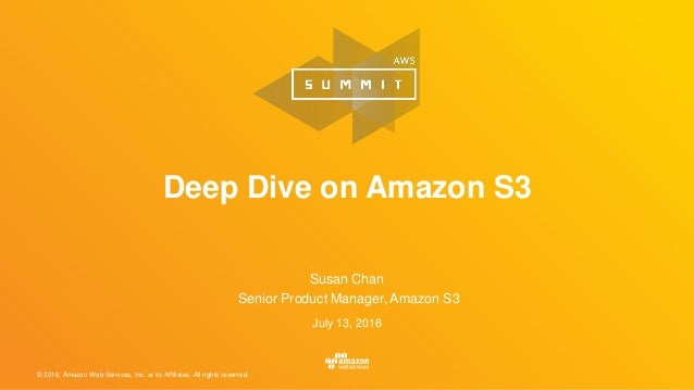© 2016, Amazon Web Services, Inc. or its Affiliates. All rights reserved. Susan Chan Senior Product Manager, Amazon S3 Jul...