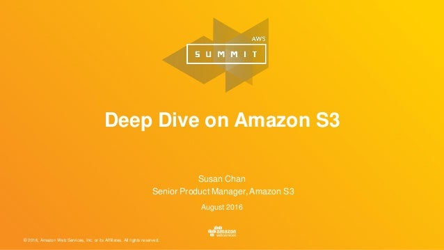 © 2016, Amazon Web Services, Inc. or its Affiliates. All rights reserved. Susan Chan Senior Product Manager, Amazon S3 Aug...