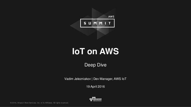 © 2016, Amazon Web Services, Inc. or its Affiliates. All rights reserved. Vadim Jelezniakov   Dev Manager, AWS IoT 19 Apri...