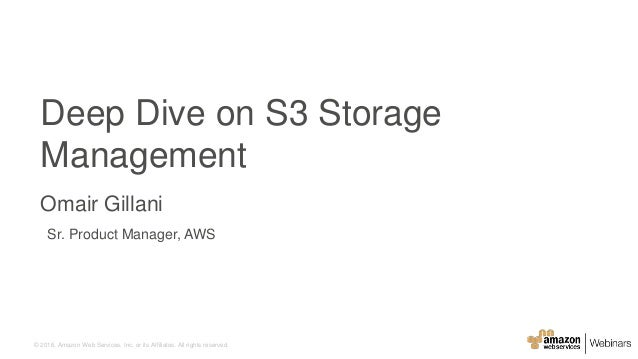 © 2016, Amazon Web Services, Inc. or its Affiliates. All rights reserved. Sr. Product Manager, AWS Deep Dive on S3 Storage...