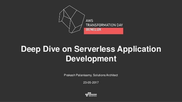 Deep Dive on Serverless Application Development Prakash Palanisamy, Solutions Architect 23-05-2017