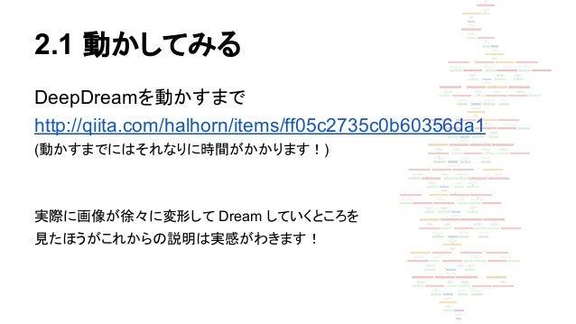 2.1 動かしてみる DeepDreamを動かすまで http://qiita.com/halhorn/items/ff05c2735c0b60356da1 (動かすまでにはそれなりに時間がかかります!) 実際に画像が徐々に変形して Dream...