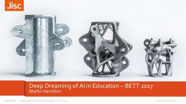 Deep Dreaming of AI in Education – BETT 2017 Martin Hamilton 1Deep Dreaming of AI in Education – BETT 201727/01/2017 Photo...