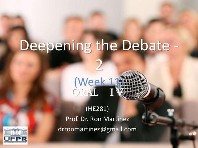 Deepening the Debate - 2 (Week 11) ORAL I V (HE281) Prof. Dr. Ron Martinez drronmartinez@gmail.com