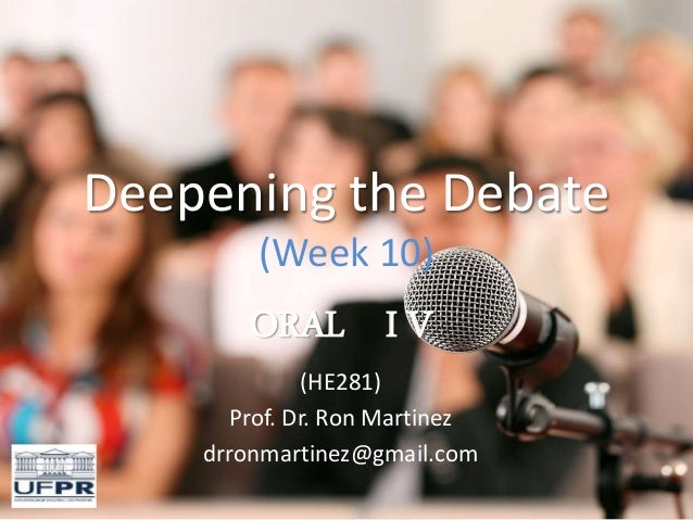 Deepening the Debate (Week 10) ORAL I V (HE281) Prof. Dr. Ron Martinez drronmartinez@gmail.com