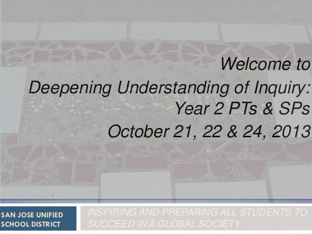 Welcome to Deepening Understanding of Inquiry: Year 2 PTs & SPs October 21, 22 & 24, 2013  SAN JOSE UNIFIED SCHOOL DISTRIC...