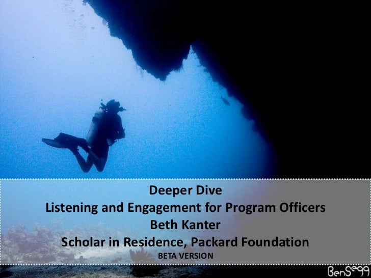 Deeper DiveListening and Engagement for Program Officers<br />Beth Kanter<br />Scholar in Residence, Packard Foundation<br...