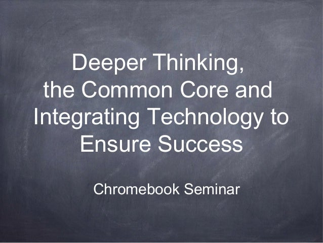 Deeper Thinking, the Common Core and Integrating Technology to Ensure Success Chromebook Seminar