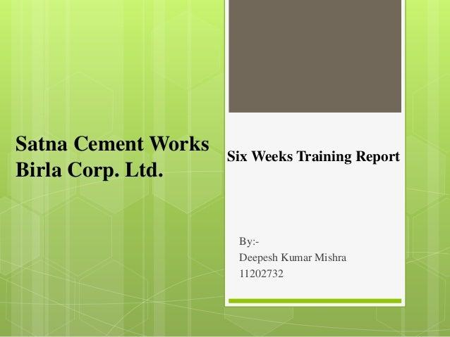 By:- Deepesh Kumar Mishra 11202732 Satna Cement Works Birla Corp. Ltd. Six Weeks Training Report