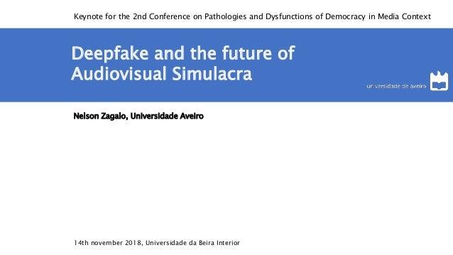 Deepfake and the future of Audiovisual Simulacra Nelson Zagalo, Universidade Aveiro 14th november 2018, Universidade da Be...
