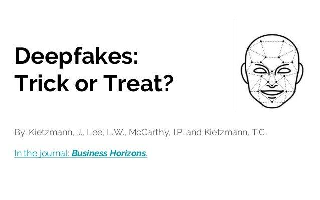 Deepfakes: Trick or Treat? By: Kietzmann, J., Lee, L.W., McCarthy, I.P. and Kietzmann, T.C. In the journal: Business Horiz...