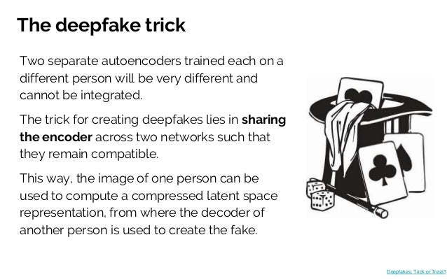 The deepfake trick Two separate autoencoders trained each on a different person will be very different and cannot be integ...
