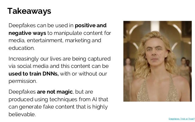 Takeaways Deepfakes can be used in positive and negative ways to manipulate content for media, entertainment, marketing an...