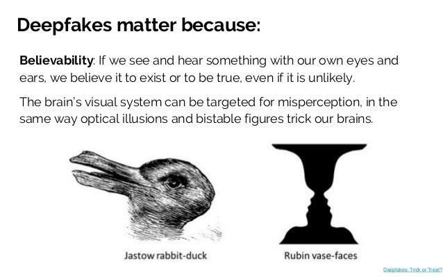 Deepfakes matter because: Believability: If we see and hear something with our own eyes and ears, we believe it to exist o...