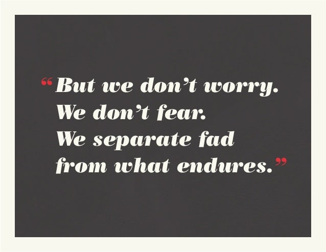 """""""But we don't worry.   We don't fear.  We separate fad   from what endures."""""""