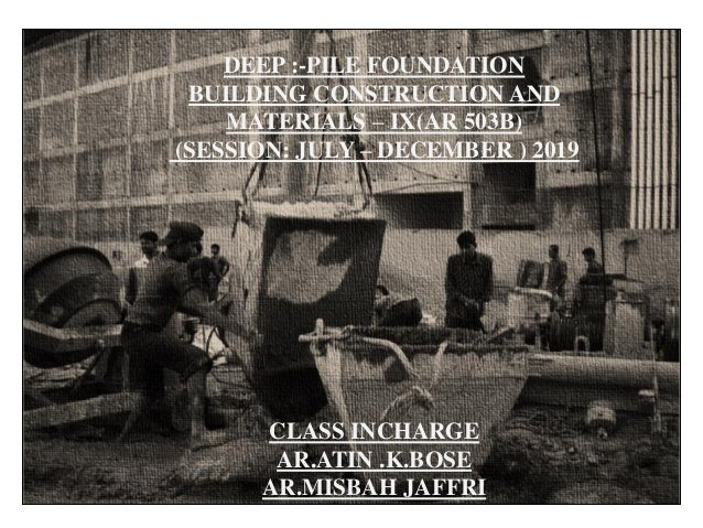 DEEP :-PILE FOUNDATION BUILDING CONSTRUCTION AND MATERIALS – IX(AR 503B) (SESSION: JULY – DECEMBER ) 2019 CLASS INCHARGE A...
