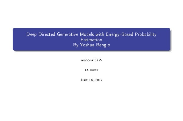 Deep Directed Generative Models with Energy-Based Probability Estimation By Yoshua Bengio mabonki0725 ()1 June 16, 2017