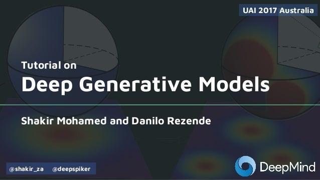 Tutorial on Deep Generative Models Shakir Mohamed and Danilo Rezende UAI 2017 Australia @shakir_za @deepspiker
