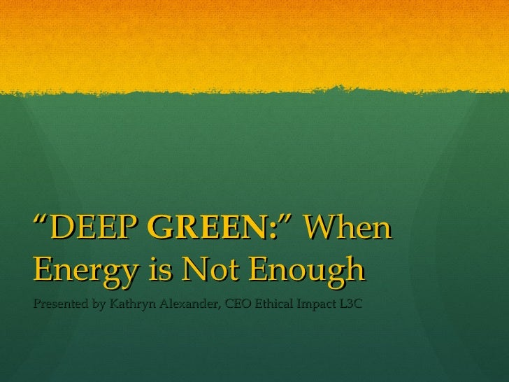 """ DEEP  GREEN: "" When Energy is Not Enough Presented by Kathryn Alexander, CEO Ethical Impact L3C"