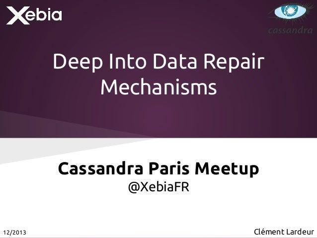 Deep Into Data Repair Mechanisms  Cassandra Paris Meetup @XebiaFR  12/2013  Clément Lardeur