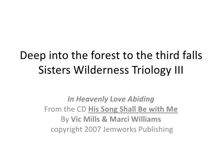Deep into the forest to the third fallsSisters Wilderness Triology III<br />In Heavenly Love Abiding<br />From the CD His ...