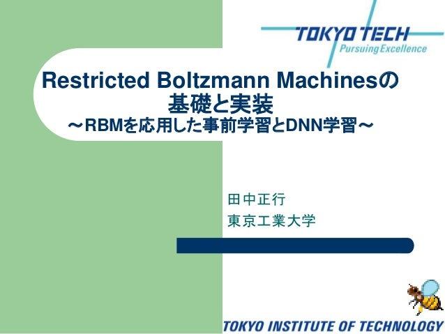 田中正行 東京工業大学 Restricted Boltzmann Machinesの 基礎と実装 ~RBMを応用した事前学習とDNN学習~
