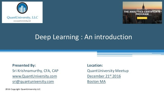 Location: QuantUniversity Meetup December 21st 2016 Boston MA Deep Learning : An introduction 2016 Copyright QuantUniversi...