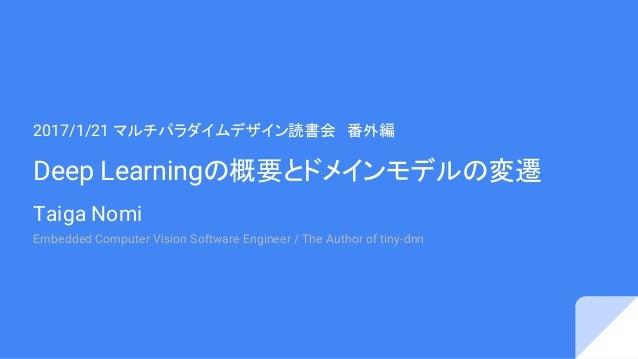 Deep Learningの概要とドメインモデルの変遷 Taiga Nomi 2017/1/21 マルチパラダイムデザイン読書会 番外編 Embedded Computer Vision Software Engineer / The Auth...
