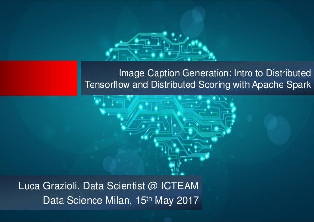 Image Caption Generation: Intro to Distributed Tensorflow and Distributed Scoring with Apache Spark Luca Grazioli, Data Sc...