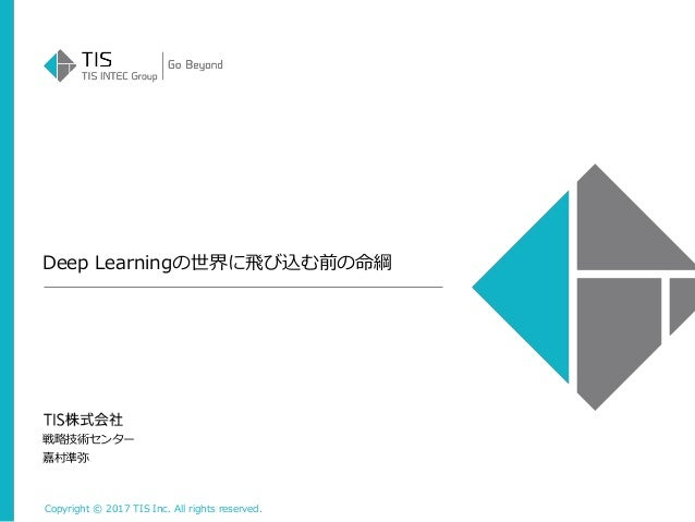 Copyright © 2017 TIS Inc. All rights reserved. Deep Learningの世界に飛び込む前の命綱 戦略技術センター 嘉村準弥
