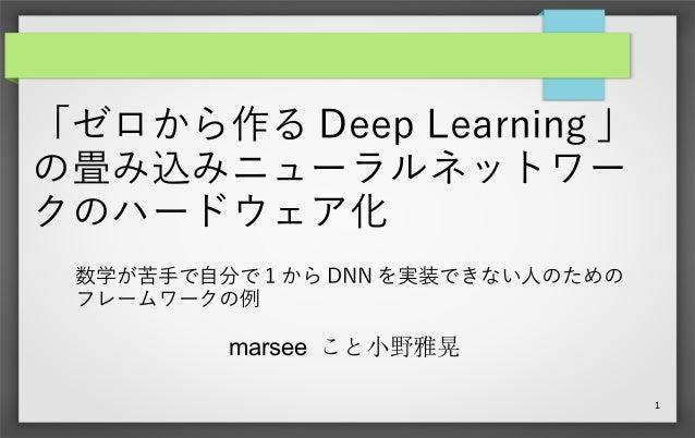 1 「ゼロから作る Deep Learning 」 の畳み込みニューラルネットワー クのハードウェア化 marsee こと小野雅晃 数学が苦手で自分で 1 から DNN を実装できない人のための フレームワークの例