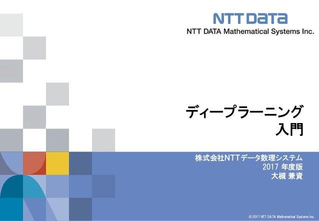 © 2017 NTT DATA Mathematical Systems Inc. ディープラーニング 入門 株式会社NTTデータ数理システム 2017 年度版 大槻 兼資