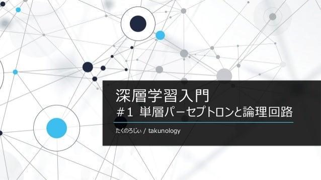 深層学習入門 #1 単層パーセプトロンと論理回路 たくのろじぃ / takunology