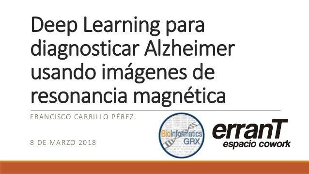 Deep Learning para diagnosticar Alzheimer usando imágenes de resonancia magnética FRANCISCO CARRILLO PÉREZ 8 DE MARZO 2018
