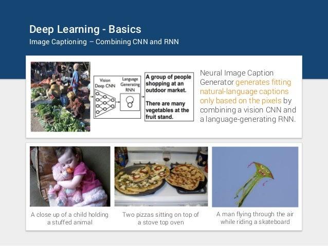 Deep Learning - Basics Image Captioning – Combining CNN and RNN Neural Image Caption Generator generates fitting natural-l...